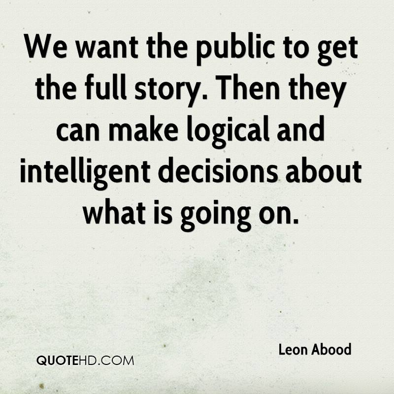 We want the public to get the full story. Then they can make logical and intelligent decisions about what is going on.
