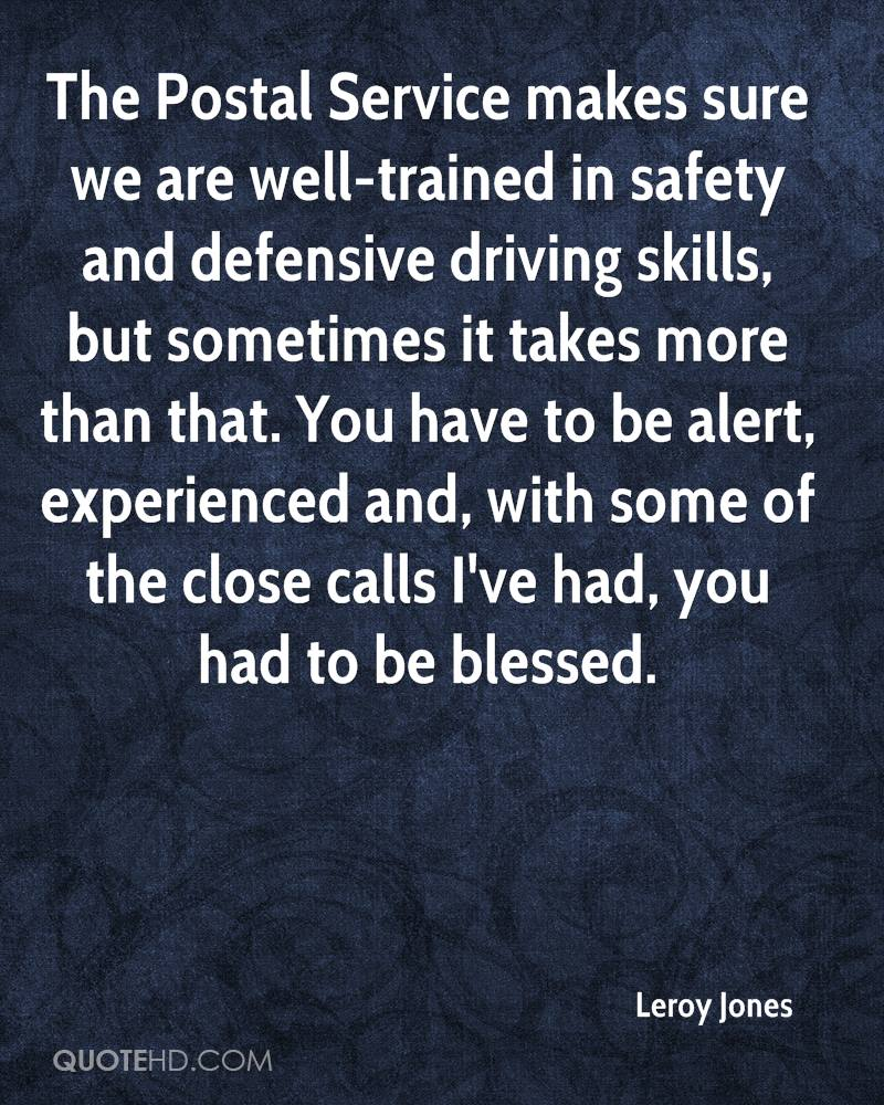 The Postal Service makes sure we are well-trained in safety and defensive driving skills, but sometimes it takes more than that. You have to be alert, experienced and, with some of the close calls I've had, you had to be blessed.