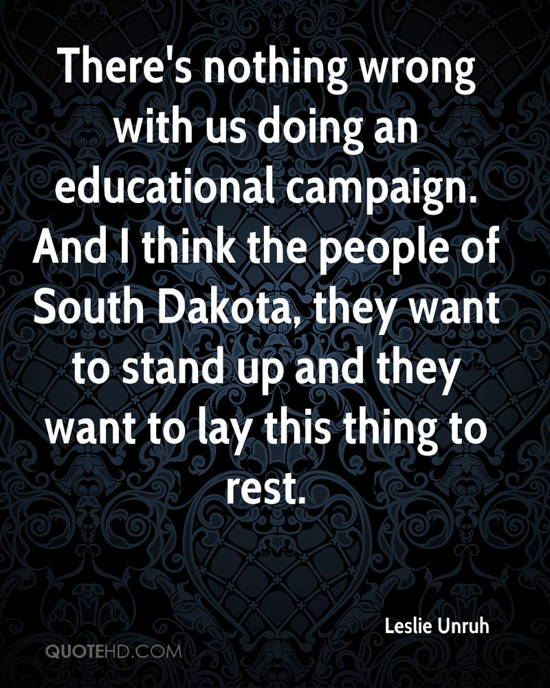 There's nothing wrong with us doing an educational campaign. And I think the people of South Dakota, they want to stand up and they want to lay this thing to rest.