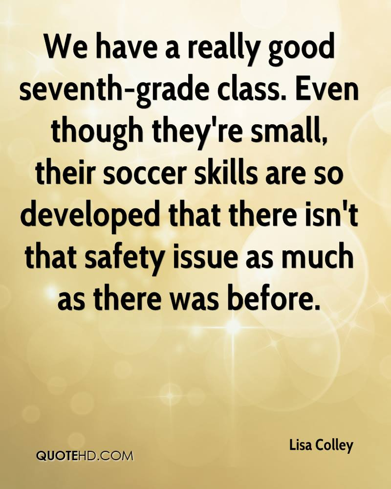 We have a really good seventh-grade class. Even though they're small, their soccer skills are so developed that there isn't that safety issue as much as there was before.
