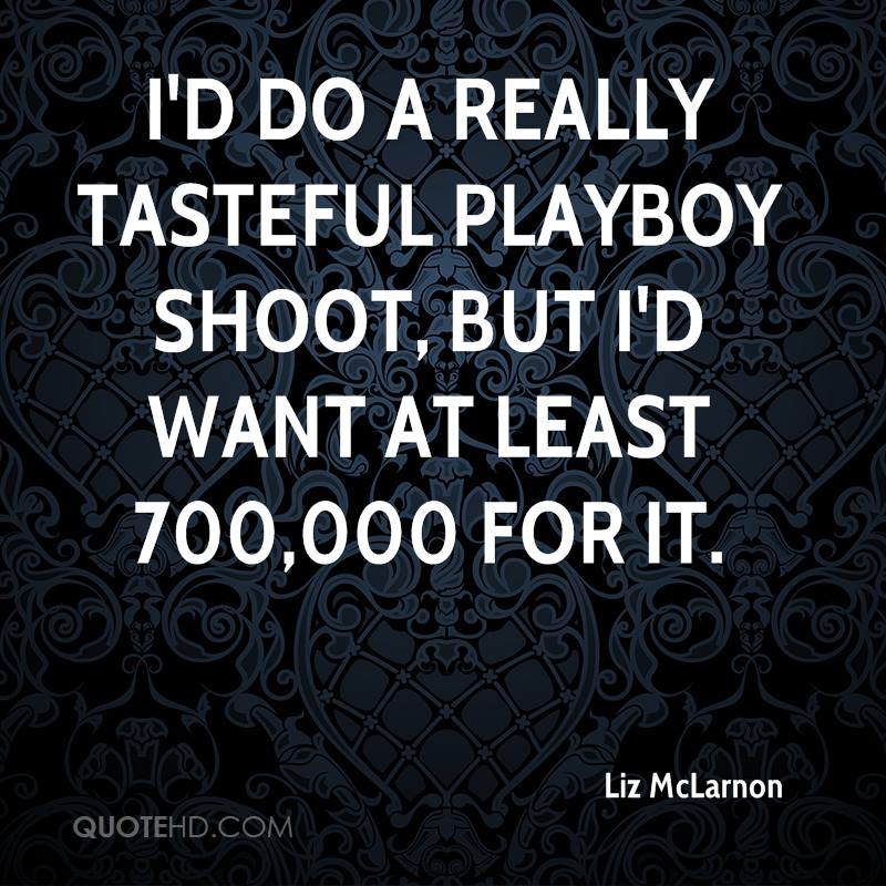 I'd do a really tasteful Playboy shoot, but I'd want at least 700,000 for it.