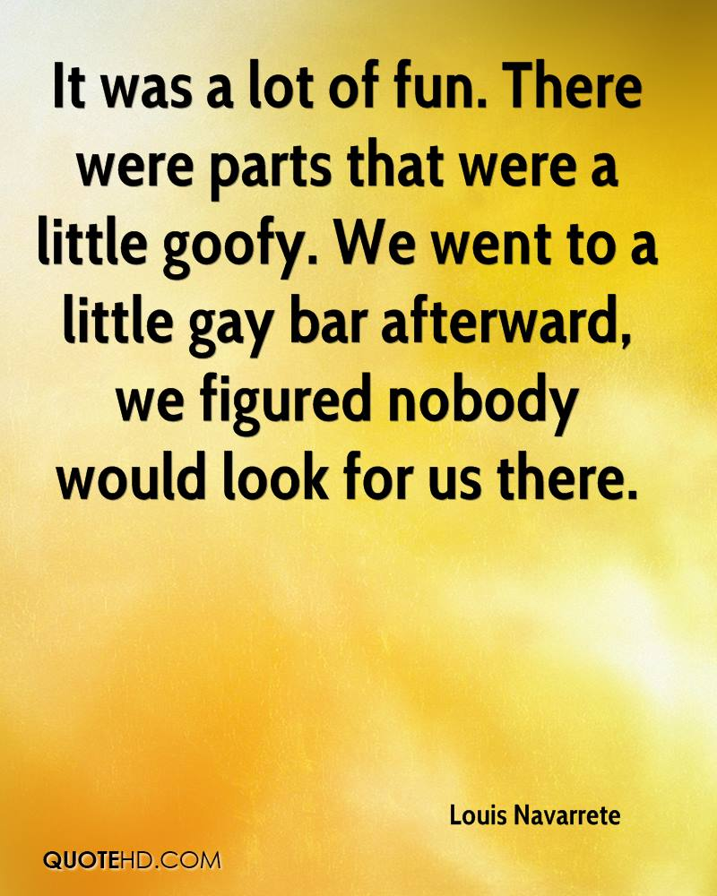 It was a lot of fun. There were parts that were a little goofy. We went to a little gay bar afterward, we figured nobody would look for us there.