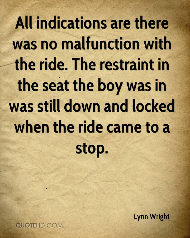 All indications are there was no malfunction with the ride. The restraint in the seat the boy was in was still down and locked when the ride came to a stop.