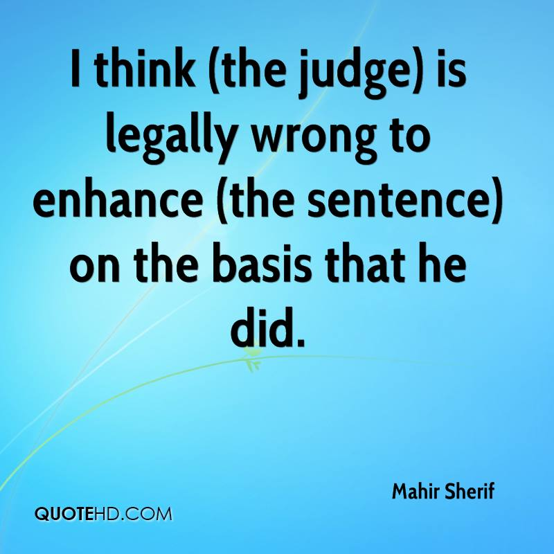 I think (the judge) is legally wrong to enhance (the sentence) on the basis that he did.