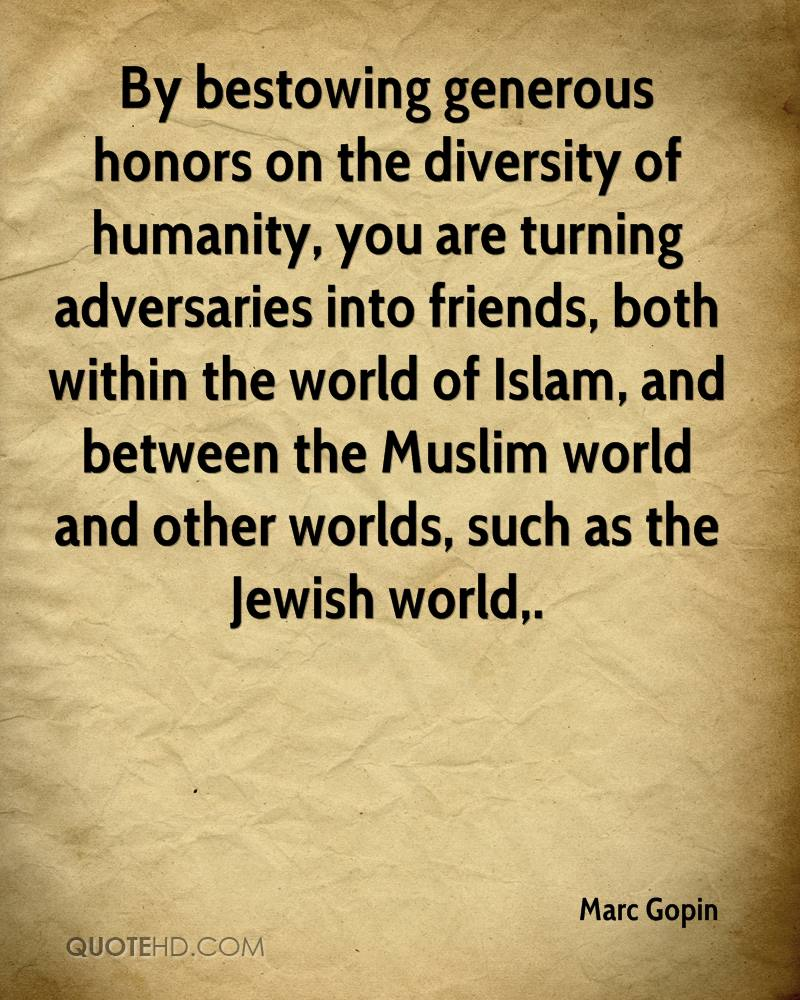 By bestowing generous honors on the diversity of humanity, you are turning adversaries into friends, both within the world of Islam, and between the Muslim world and other worlds, such as the Jewish world.