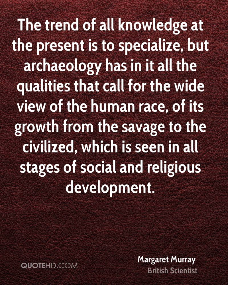 The trend of all knowledge at the present is to specialize, but archaeology has in it all the qualities that call for the wide view of the human race, of its growth from the savage to the civilized, which is seen in all stages of social and religious development.