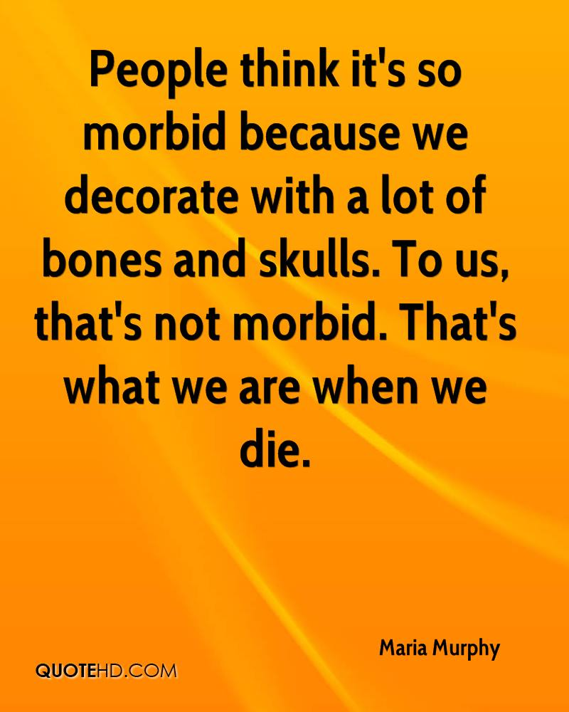 People think it's so morbid because we decorate with a lot of bones and skulls. To us, that's not morbid. That's what we are when we die.
