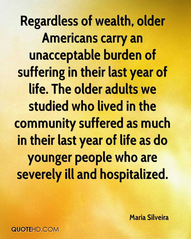 Regardless of wealth, older Americans carry an unacceptable burden of suffering in their last year of life. The older adults we studied who lived in the community suffered as much in their last year of life as do younger people who are severely ill and hospitalized.