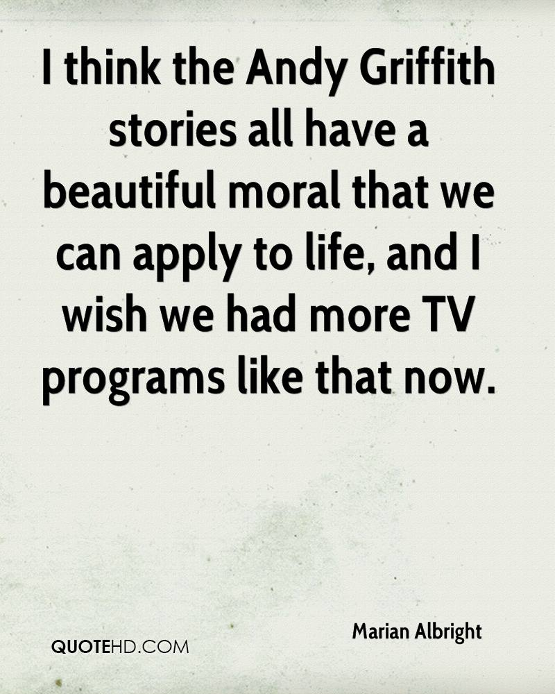 I think the Andy Griffith stories all have a beautiful moral that we can apply to life, and I wish we had more TV programs like that now.