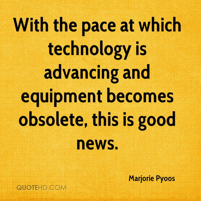 With the pace at which technology is advancing and equipment becomes obsolete, this is good news.
