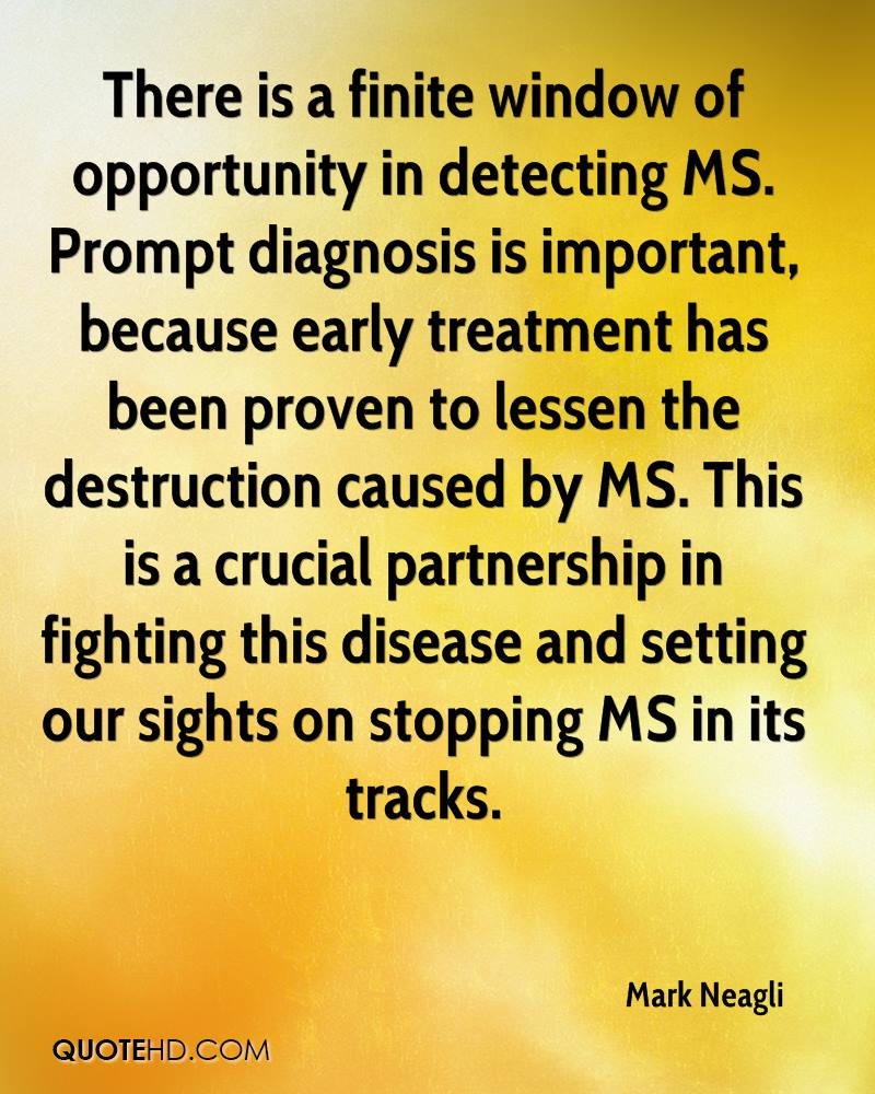 There is a finite window of opportunity in detecting MS. Prompt diagnosis is important, because early treatment has been proven to lessen the destruction caused by MS. This is a crucial partnership in fighting this disease and setting our sights on stopping MS in its tracks.