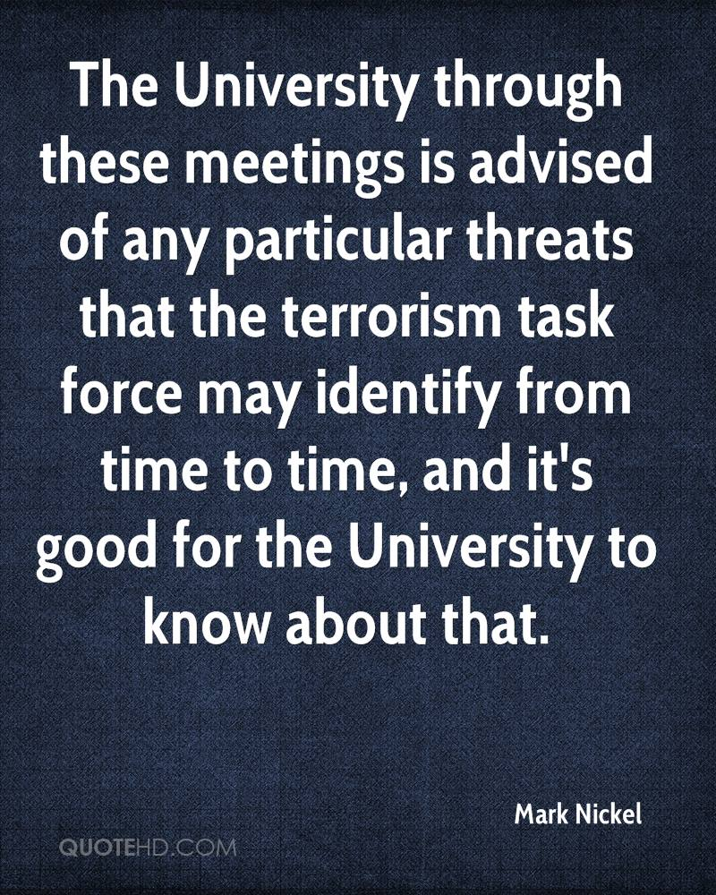 The University through these meetings is advised of any particular threats that the terrorism task force may identify from time to time, and it's good for the University to know about that.
