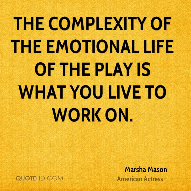 The complexity of the emotional life of the play is what you live to work on.