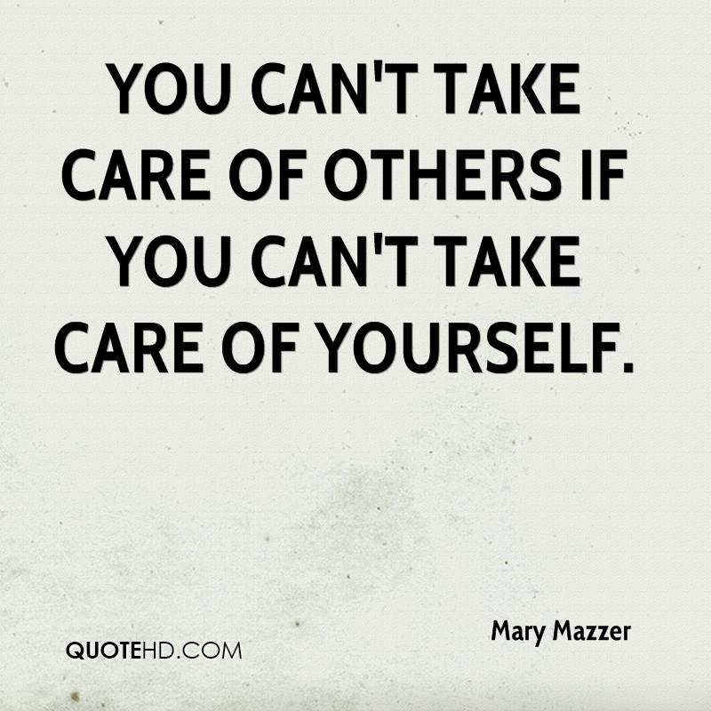 taking care of yourself Take care of yourself, because if you don't nobody else will  take care of yourself before taking care of others who more than likely don't even appreciate what .