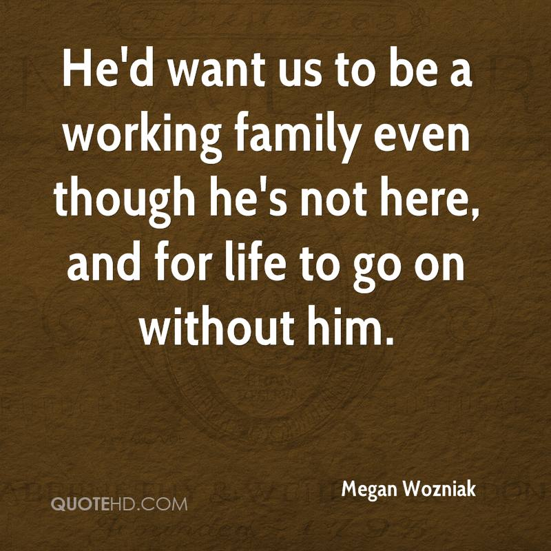 He'd want us to be a working family even though he's not here, and for life to go on without him.