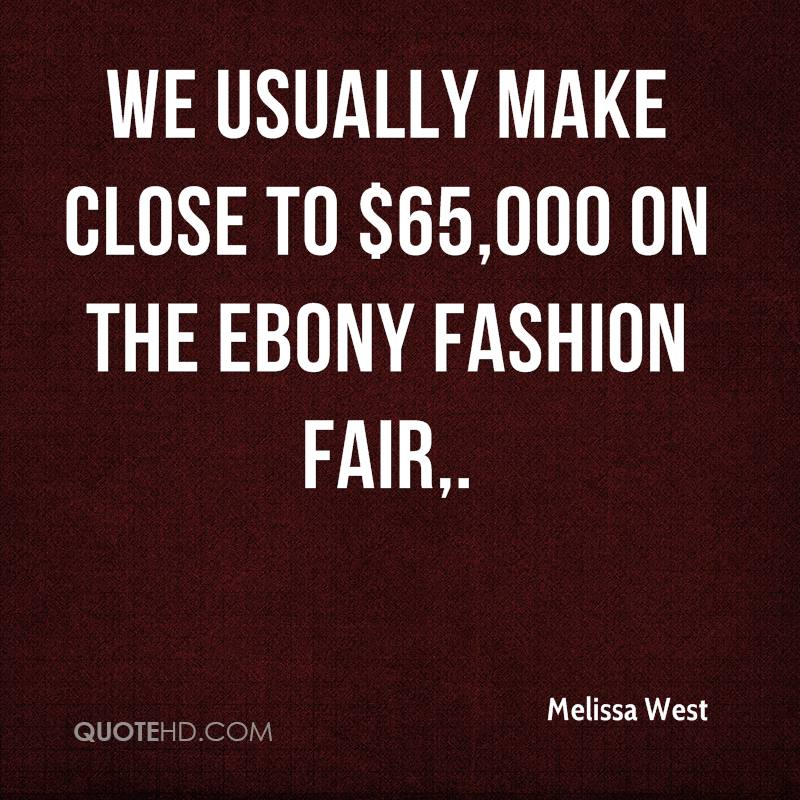 We usually make close to $65,000 on the Ebony Fashion Fair.