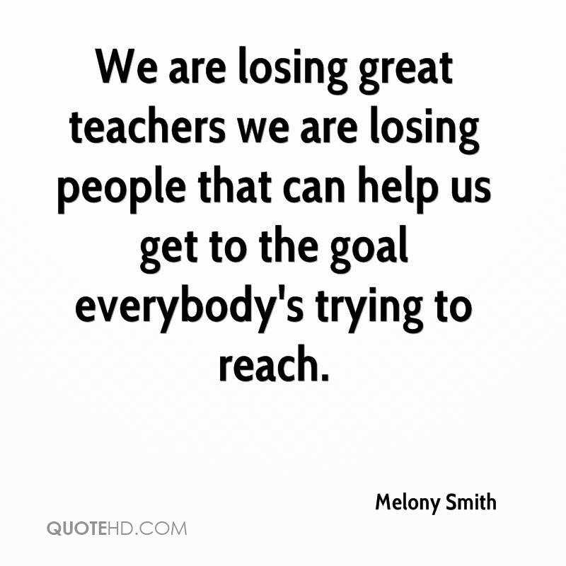 We are losing great teachers we are losing people that can help us get to the goal everybody's trying to reach.