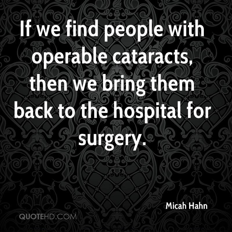 If we find people with operable cataracts, then we bring them back to the hospital for surgery.