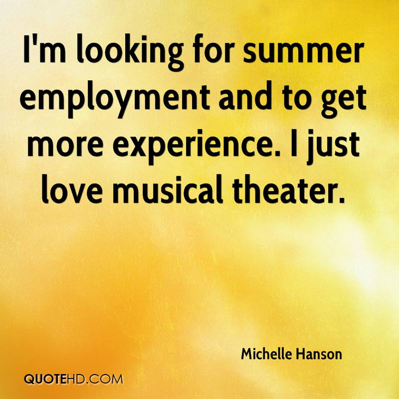 I'm looking for summer employment and to get more experience. I just love musical theater.