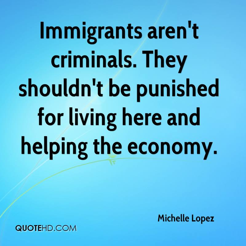 Immigrants aren't criminals. They shouldn't be punished for living here and helping the economy.