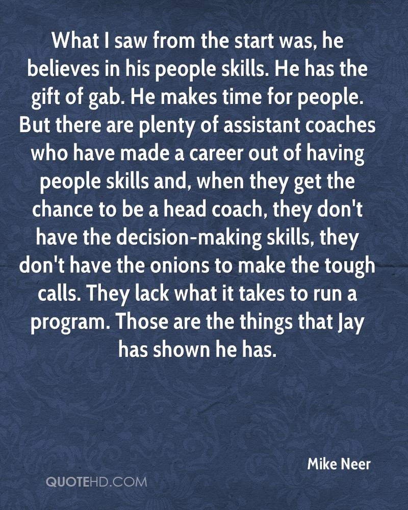 What I saw from the start was, he believes in his people skills. He has the gift of gab. He makes time for people. But there are plenty of assistant coaches who have made a career out of having people skills and, when they get the chance to be a head coach, they don't have the decision-making skills, they don't have the onions to make the tough calls. They lack what it takes to run a program. Those are the things that Jay has shown he has.