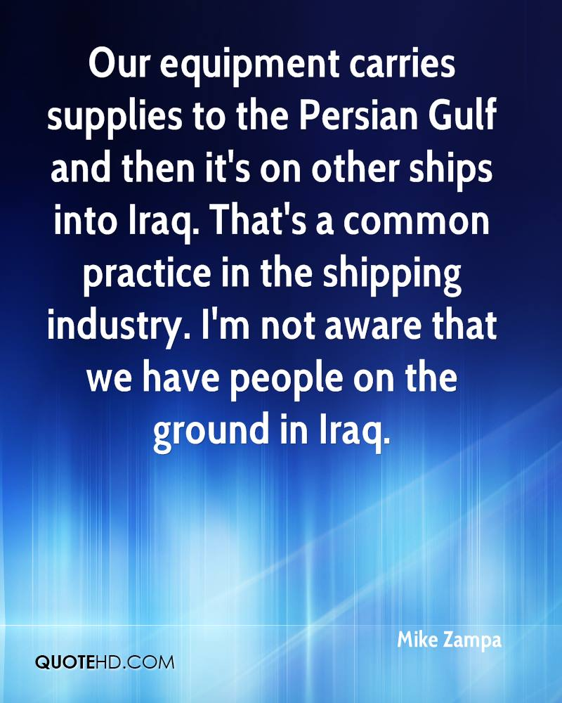 Our equipment carries supplies to the Persian Gulf and then it's on other ships into Iraq. That's a common practice in the shipping industry. I'm not aware that we have people on the ground in Iraq.