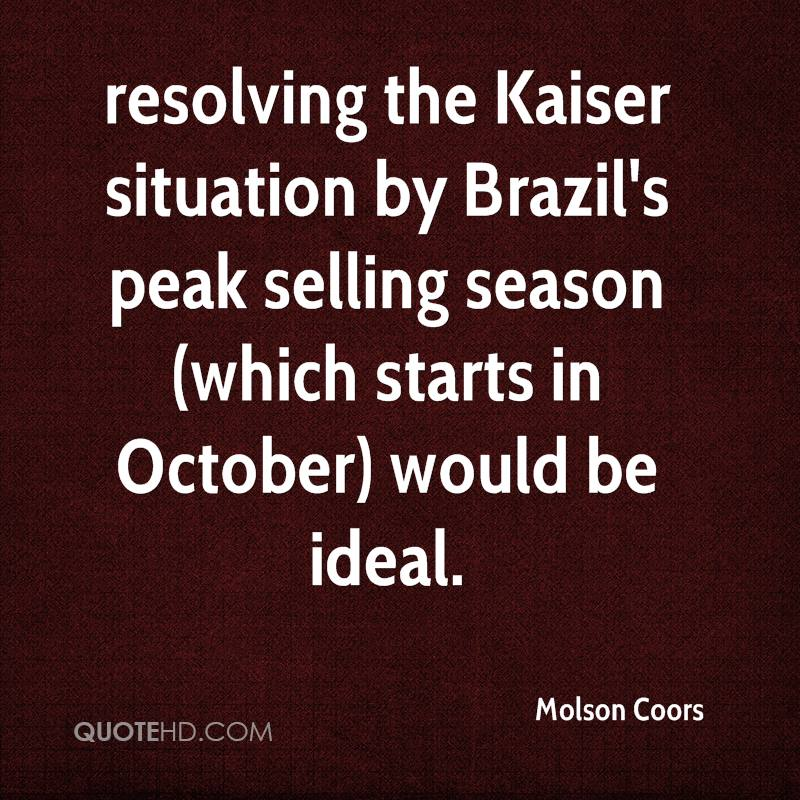resolving the Kaiser situation by Brazil's peak selling season (which starts in October) would be ideal.