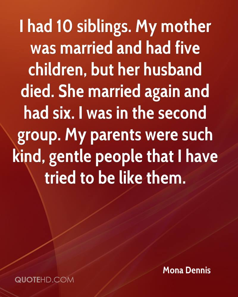 I had 10 siblings. My mother was married and had five children, but her husband died. She married again and had six. I was in the second group. My parents were such kind, gentle people that I have tried to be like them.