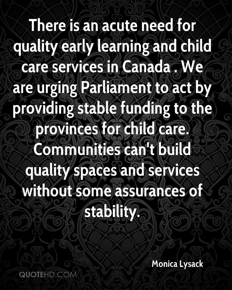 There is an acute need for quality early learning and child care services in Canada . We are urging Parliament to act by providing stable funding to the provinces for child care. Communities can't build quality spaces and services without some assurances of stability.