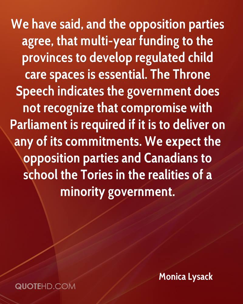 We have said, and the opposition parties agree, that multi-year funding to the provinces to develop regulated child care spaces is essential. The Throne Speech indicates the government does not recognize that compromise with Parliament is required if it is to deliver on any of its commitments. We expect the opposition parties and Canadians to school the Tories in the realities of a minority government.