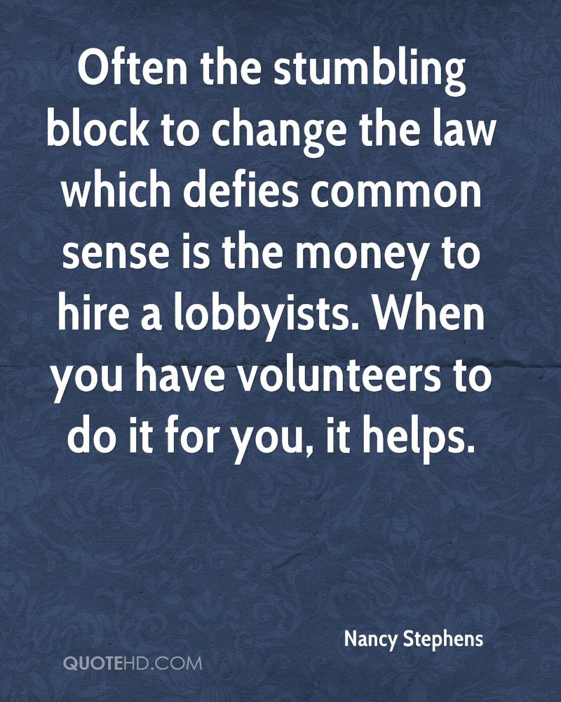 Often the stumbling block to change the law which defies common sense is the money to hire a lobbyists. When you have volunteers to do it for you, it helps.