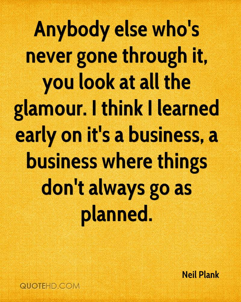 Anybody else who's never gone through it, you look at all the glamour. I think I learned early on it's a business, a business where things don't always go as planned.