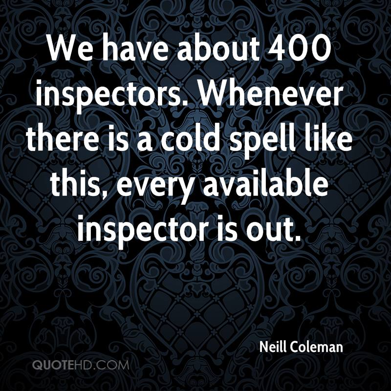 We have about 400 inspectors. Whenever there is a cold spell like this, every available inspector is out.