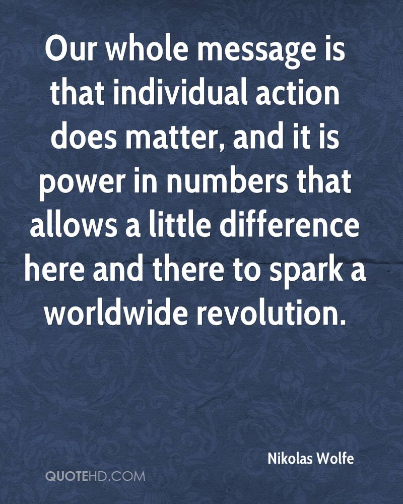 Our whole message is that individual action does matter, and it is power in numbers that allows a little difference here and there to spark a worldwide revolution.
