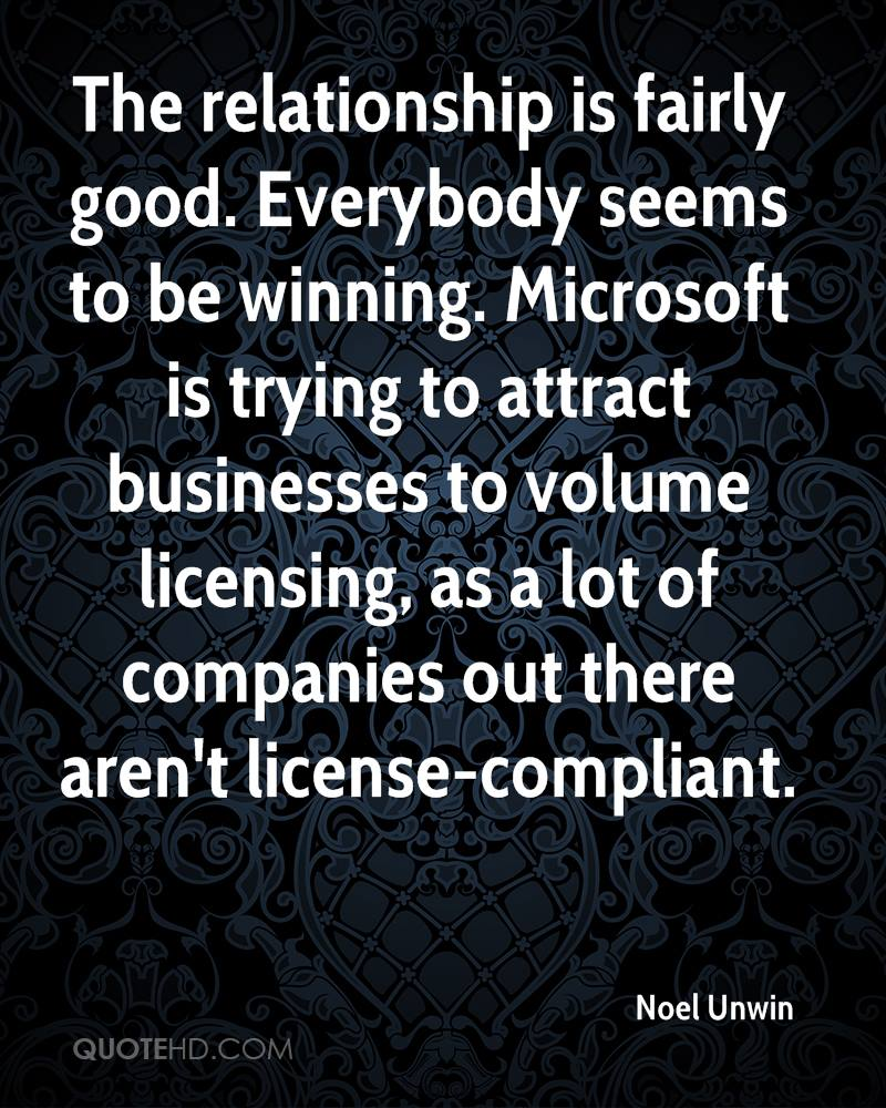 The relationship is fairly good. Everybody seems to be winning. Microsoft is trying to attract businesses to volume licensing, as a lot of companies out there aren't license-compliant.