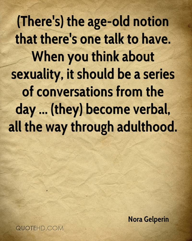 (There's) the age-old notion that there's one talk to have. When you think about sexuality, it should be a series of conversations from the day ... (they) become verbal, all the way through adulthood.