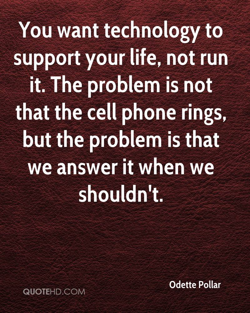 You want technology to support your life, not run it. The problem is not that the cell phone rings, but the problem is that we answer it when we shouldn't.