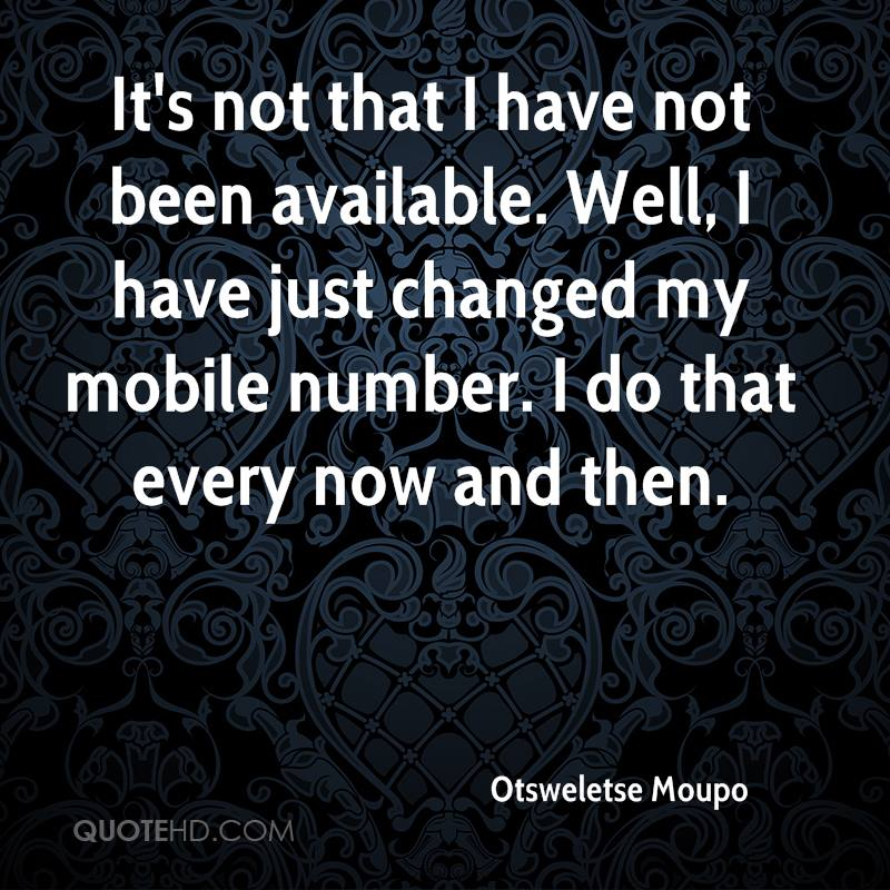 It's not that I have not been available. Well, I have just changed my mobile number. I do that every now and then.