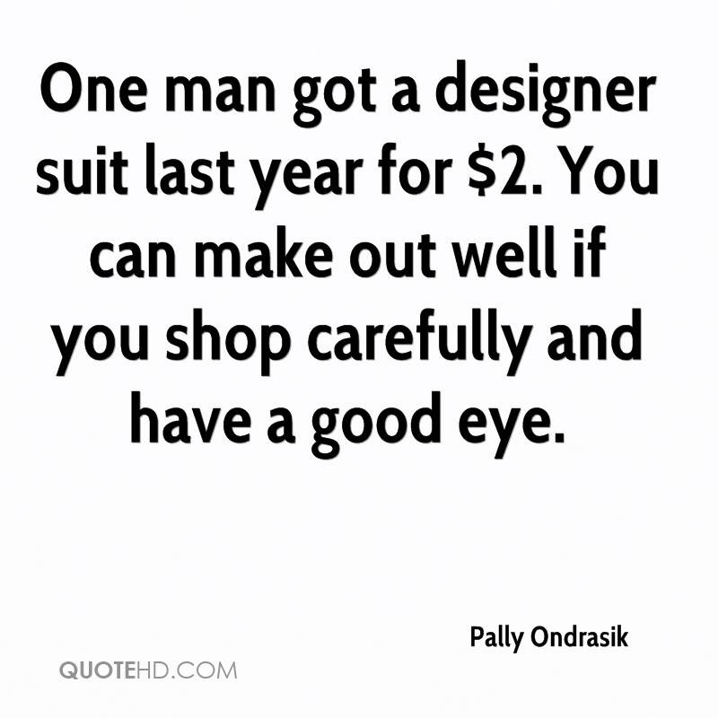 One man got a designer suit last year for $2. You can make out well if you shop carefully and have a good eye.