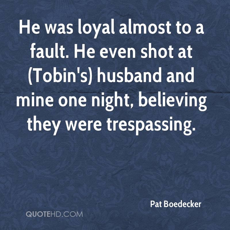 He was loyal almost to a fault. He even shot at (Tobin's) husband and mine one night, believing they were trespassing.