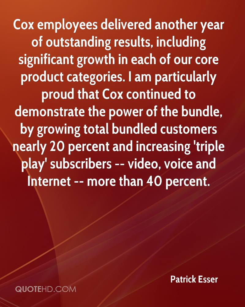 Cox employees delivered another year of outstanding results, including significant growth in each of our core product categories. I am particularly proud that Cox continued to demonstrate the power of the bundle, by growing total bundled customers nearly 20 percent and increasing 'triple play' subscribers -- video, voice and Internet -- more than 40 percent.