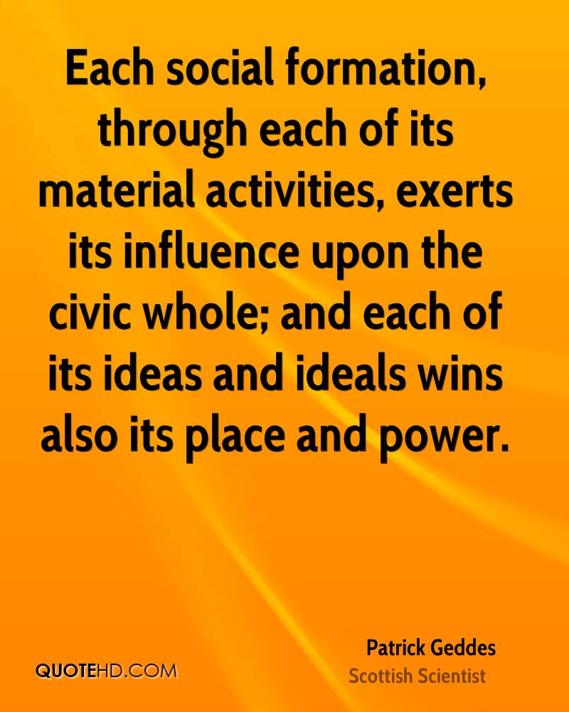 Each social formation, through each of its material activities, exerts its influence upon the civic whole; and each of its ideas and ideals wins also its place and power.