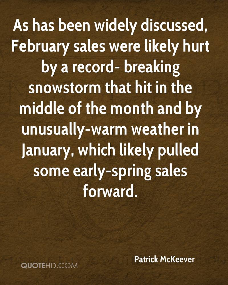As has been widely discussed, February sales were likely hurt by a record- breaking snowstorm that hit in the middle of the month and by unusually-warm weather in January, which likely pulled some early-spring sales forward.