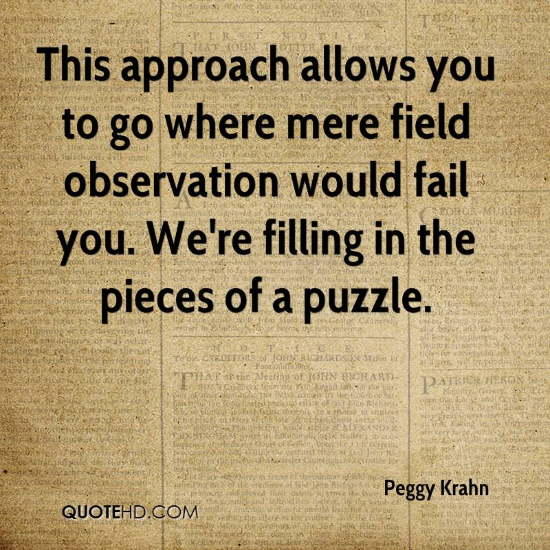 This approach allows you to go where mere field observation would fail you. We're filling in the pieces of a puzzle.