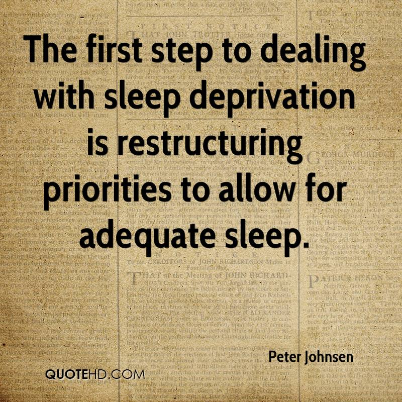 The first step to dealing with sleep deprivation is restructuring priorities to allow for adequate sleep.