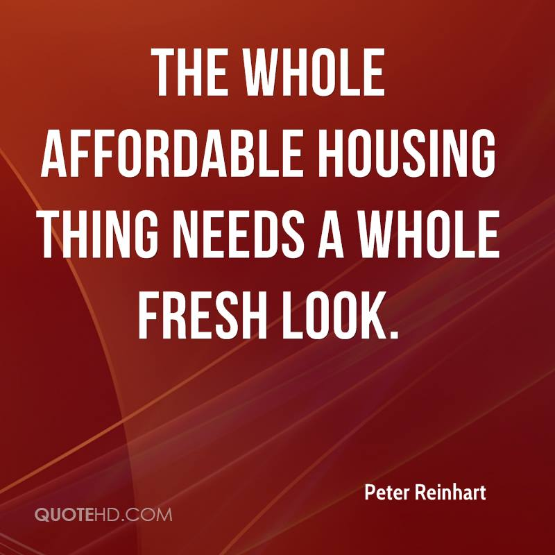The whole affordable housing thing needs a whole fresh look.