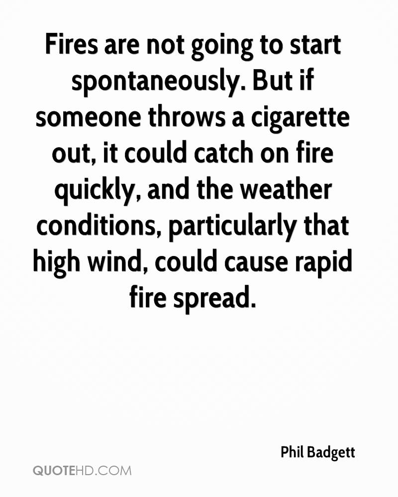 Fires are not going to start spontaneously. But if someone throws a cigarette out, it could catch on fire quickly, and the weather conditions, particularly that high wind, could cause rapid fire spread.