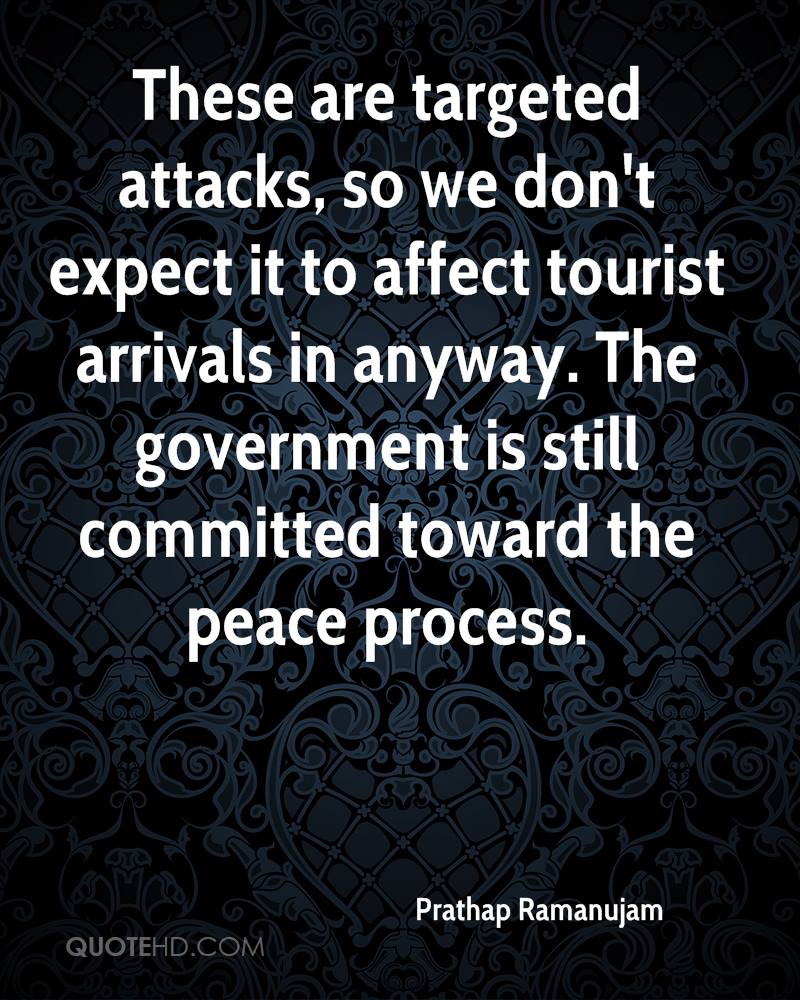 These are targeted attacks, so we don't expect it to affect tourist arrivals in anyway. The government is still committed toward the peace process.
