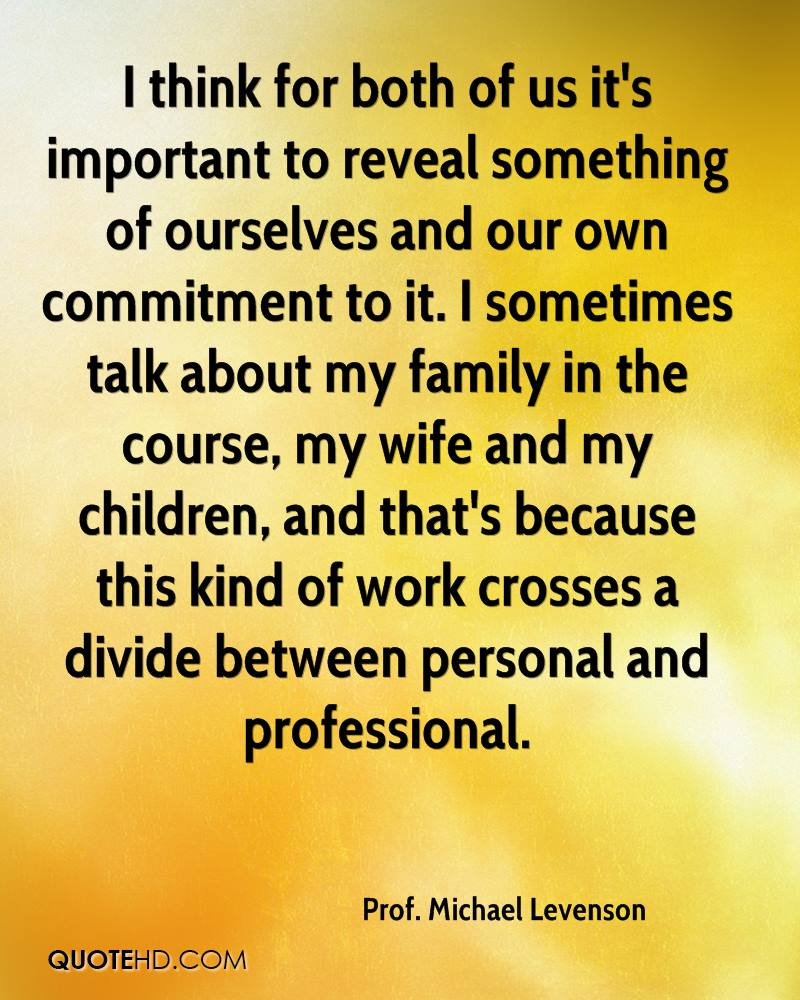 I think for both of us it's important to reveal something of ourselves and our own commitment to it. I sometimes talk about my family in the course, my wife and my children, and that's because this kind of work crosses a divide between personal and professional.