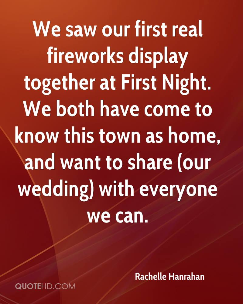 We saw our first real fireworks display together at First Night. We both have come to know this town as home, and want to share (our wedding) with everyone we can.